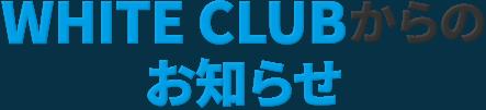 WHITE CLUBからのお知らせ